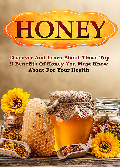Honey Discover and Learn About These Top 9 Benefits of Honey You Must Know About for Your Health, Old Natural Ways