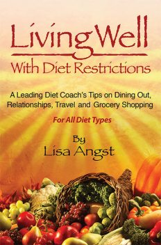 Living Well With Diet Restrictions: A leading Diet Coach's Tips on Dining Out, Relationships, Travel and Grocery Shopping, Lisa A Angst