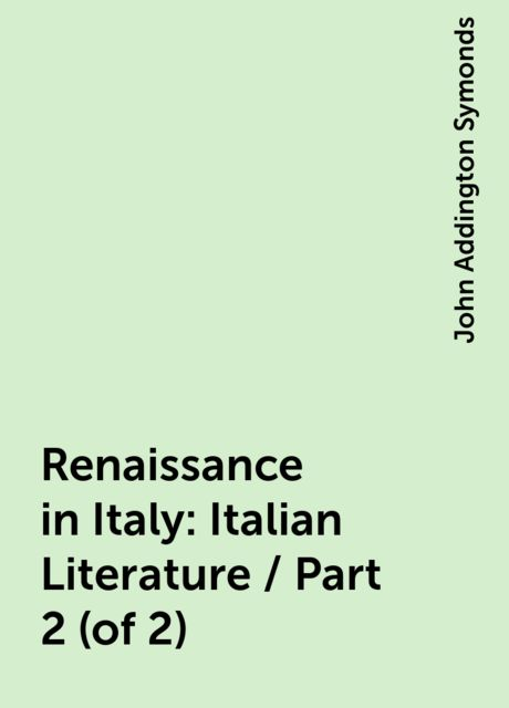 Renaissance in Italy: Italian Literature / Part 2 (of 2), John Addington Symonds