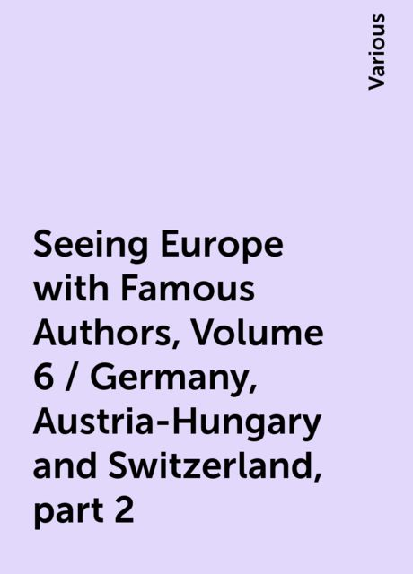 Seeing Europe with Famous Authors, Volume 6 / Germany, Austria-Hungary and Switzerland, part 2, Various