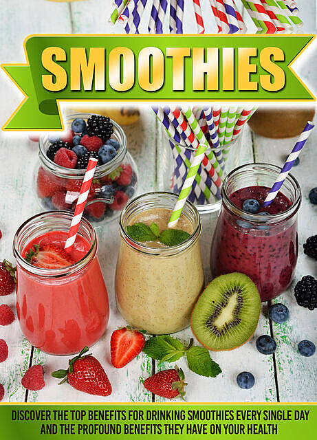 Smoothies Discover The Top Benefits For Drinking Smoothies Every Single Day And The Profound Benefits They Have On Your Health, Old Natural Ways