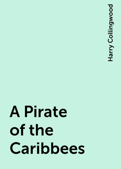 A Pirate of the Caribbees, Harry Collingwood