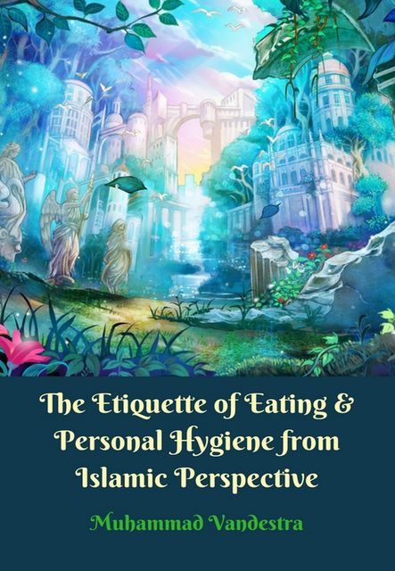 The Etiquette of Eating & Personal Hygiene from Islamic Perpective, Muhammad Vandestra