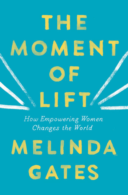 Moment of Lift : How Empowering Women Changes the World, Melinda Gates