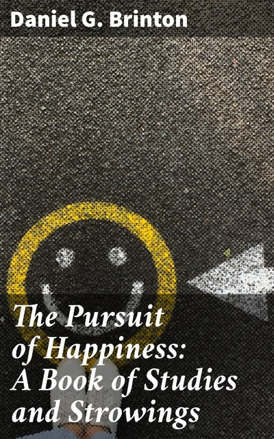 The Pursuit of Happiness: A Book of Studies and Strowings, Daniel G.Brinton