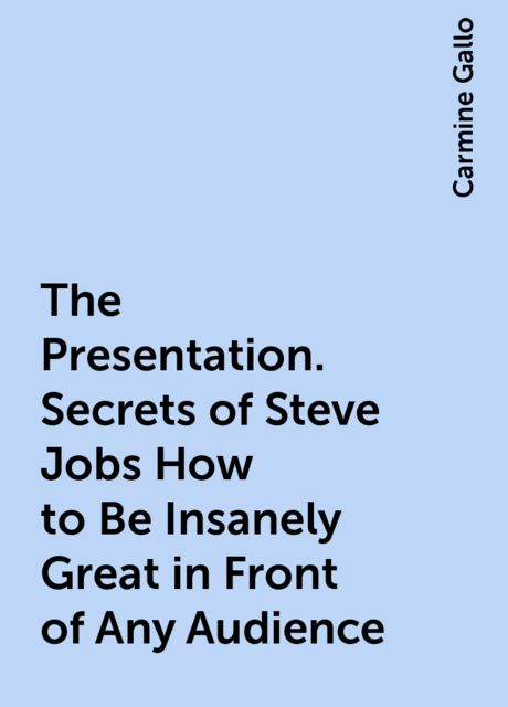 The Presentation. Secrets of Steve Jobs How to Be Insanely Great in Front of Any Audience, Carmine Gallo