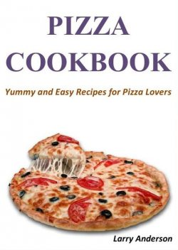 Pizza Cookbook: Yummy and Easy Recipes for Pizza Lovers, Larry Anderson
