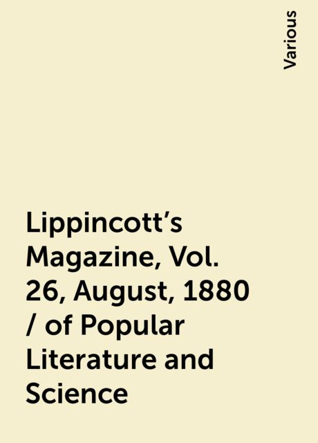 Lippincott's Magazine, Vol. 26, August, 1880 / of Popular Literature and Science, Various
