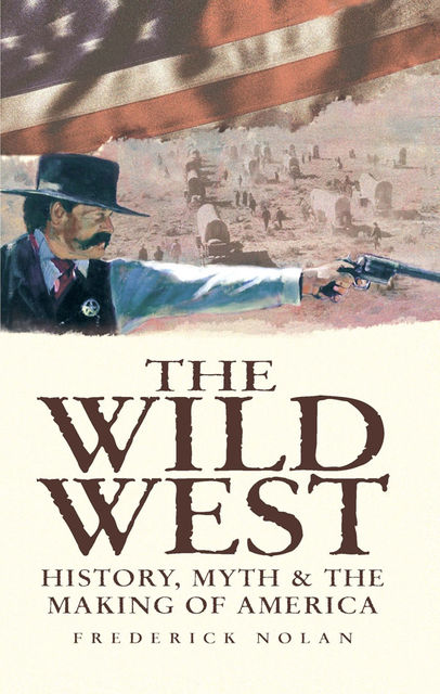 The Wild West: History, Myth & The Making of America, Frederick Nolan