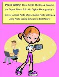 Photo Editing: How to Edit Photos, & Become an Expert Photo Editor In Digital Photography – Secrets to Cool Photo Effects, Online Photo Editing, & Using Photo Editing Software to Edit Pictures, Malibu Publishing, Robert Lancaster