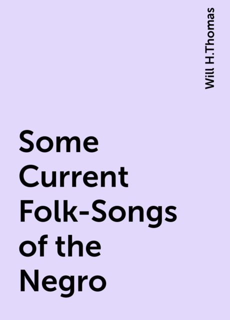 Some Current Folk-Songs of the Negro, Will H.Thomas