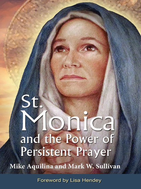 St. Monica and the Power of Persistent Prayer, Mike Aquilina, Mark Sullivan