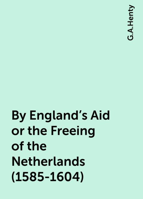 By England's Aid or the Freeing of the Netherlands (1585-1604), G.A.Henty