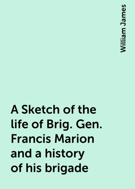 A Sketch of the life of Brig. Gen. Francis Marion and a history of his brigade, William James