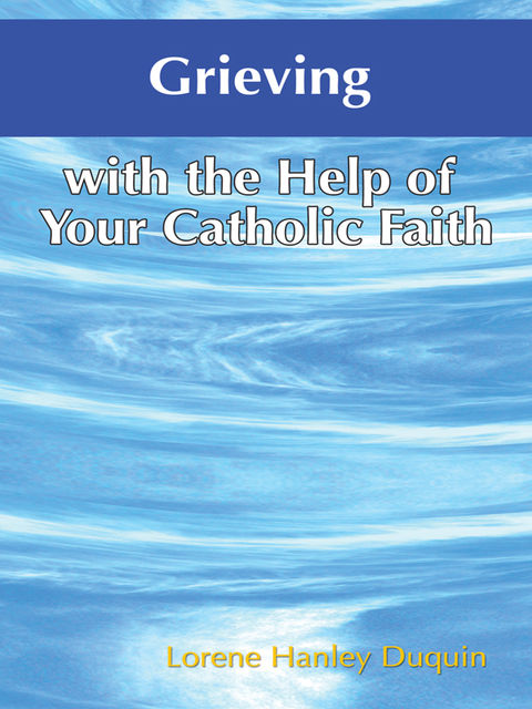 Grieving with the Help of Your Catholic Faith, Lorene Hanley Duquin