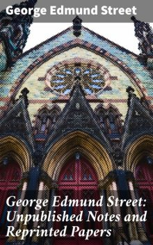 George Edmund Street: Unpublished Notes and Reprinted Papers, George Edmund Street