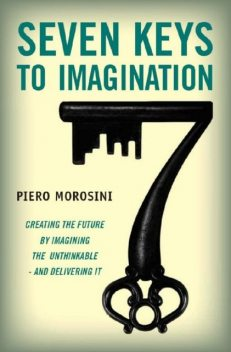Seven Keys to Imagination. Creating the future by imagining the unthinkable and delivering it, Piero Morosini
