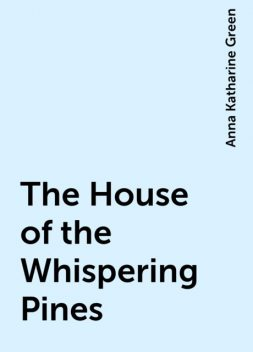 The House of the Whispering Pines, Anna Katharine Green