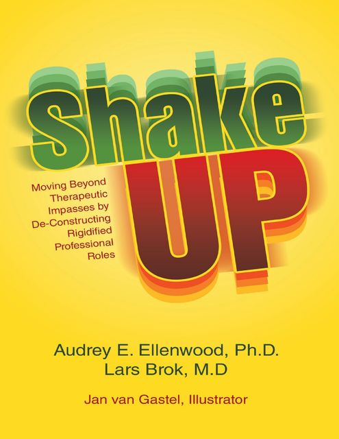 Shake Up: Moving Beyond Therapeutic Impasses By Deconstructing Rigidified Professional Roles, Audrey E.Ellenwood Ph.D., Lars Brok