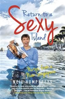 Return to a Sexy Island. Notes from a New Singapore, Neil Humphreys