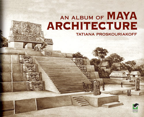 An Album of Maya Architecture Carnegie Institution of Washington. Publication 558, Tatiana Proskouriakoff
