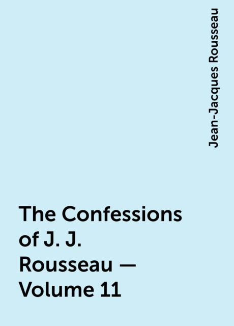 The Confessions of J. J. Rousseau — Volume 11, Jean-Jacques Rousseau