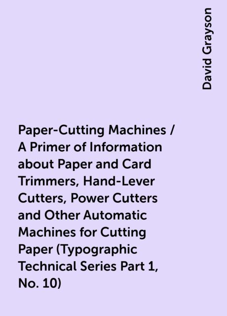Paper-Cutting Machines / A Primer of Information about Paper and Card Trimmers, Hand-Lever Cutters, Power Cutters and Other Automatic Machines for Cutting Paper (Typographic Technical Series Part 1, No. 10), David Grayson