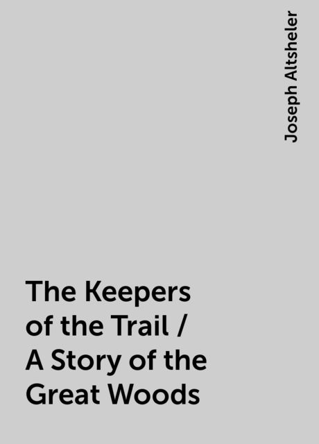 The Keepers of the Trail / A Story of the Great Woods, Joseph Altsheler