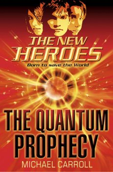 The Quantum Prophecy (The New Heroes, Book 1), Michael Carroll