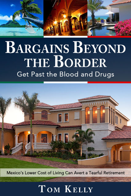 Bargains Beyond the Border – Get Past the Blood and Drugs: Mexico's Lower Cost of Living Can Avert a Tearful Retirement, TomKelly