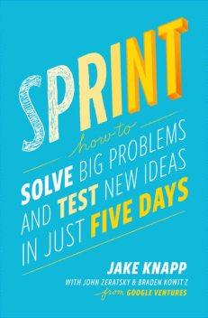 Sprint: How to Solve Big Problems and Test New Ideas in Just Five Days, Jake Knapp, Braden Kowitz, John Zeratsky