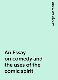 An Essay on comedy and the uses of the comic spirit, George Meredith