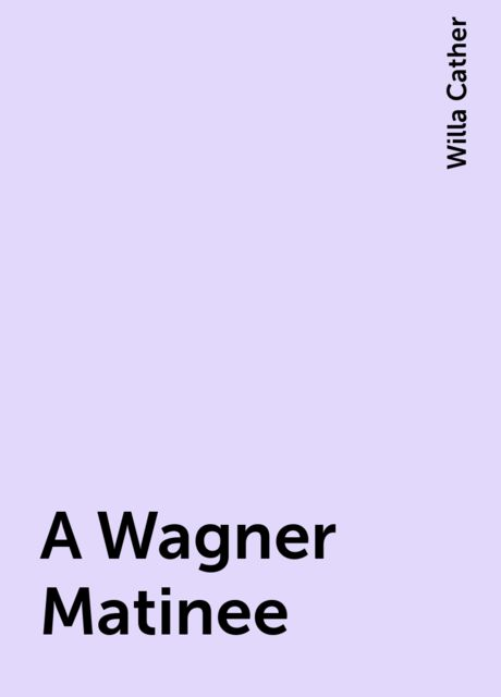 A Wagner Matinee, Willa Cather