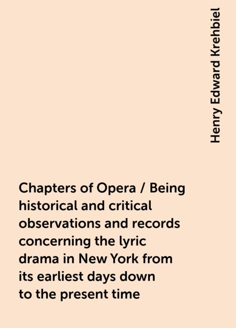 Chapters of Opera / Being historical and critical observations and records concerning the lyric drama in New York from its earliest days down to the present time, Henry Edward Krehbiel