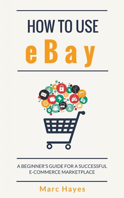 How To Use eBay: A Beginner's Guide For A Successful ECommerce Marketplace, Marc Hayes