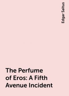 The Perfume of Eros: A Fifth Avenue Incident, Edgar Saltus