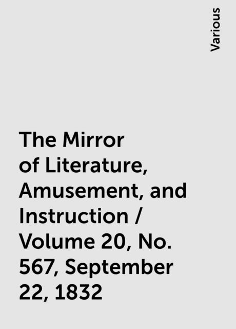 The Mirror of Literature, Amusement, and Instruction / Volume 20, No. 567, September 22, 1832, Various
