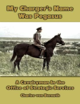 My Charger's Name Was Pegasus: The World War 2 Memoir of a Cavalryman Turned Intelligence Agent, Charles von Bernuth