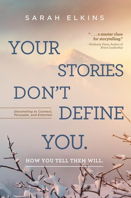 Your Stories Don't Define You. How You Tell Them Will, Sarah Elkins