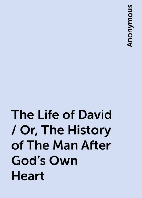 The Life of David / Or, The History of The Man After God's Own Heart,
