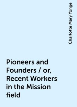 Pioneers and Founders / or, Recent Workers in the Mission field, Charlotte Mary Yonge