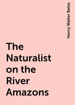 The Naturalist on the River Amazons, Henry Walter Bates