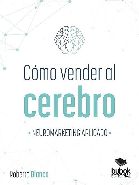 Cómo vender al cerebro. Neuromarketing aplicado, Roberto Blanco