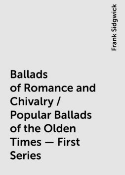 Ballads of Romance and Chivalry / Popular Ballads of the Olden Times - First Series, Frank Sidgwick