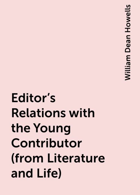 Editor's Relations with the Young Contributor (from Literature and Life), William Dean Howells