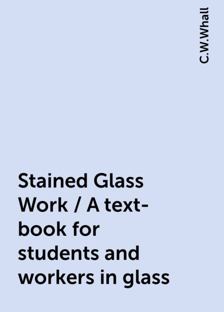 Stained Glass Work / A text-book for students and workers in glass, C.W.Whall