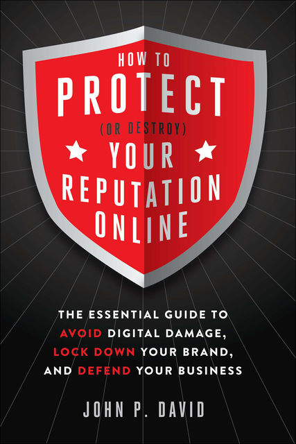 How to Protect (Or Destroy) Your Reputation Online, David John