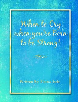 When to Cry When You're Born to Be Strong, Elaina Jade