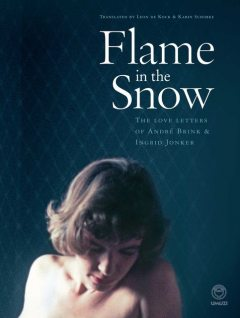 Flame in the Snow: The Love Letters of André Brink & Ingrid Jonker, Francis Galloway