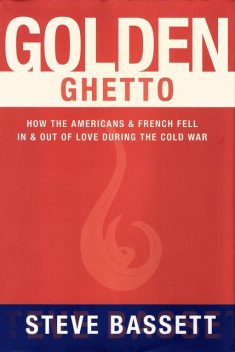 Golden Ghetto: How the Americans and French Fell In and Out of Love During the Cold War, Steve Bassett